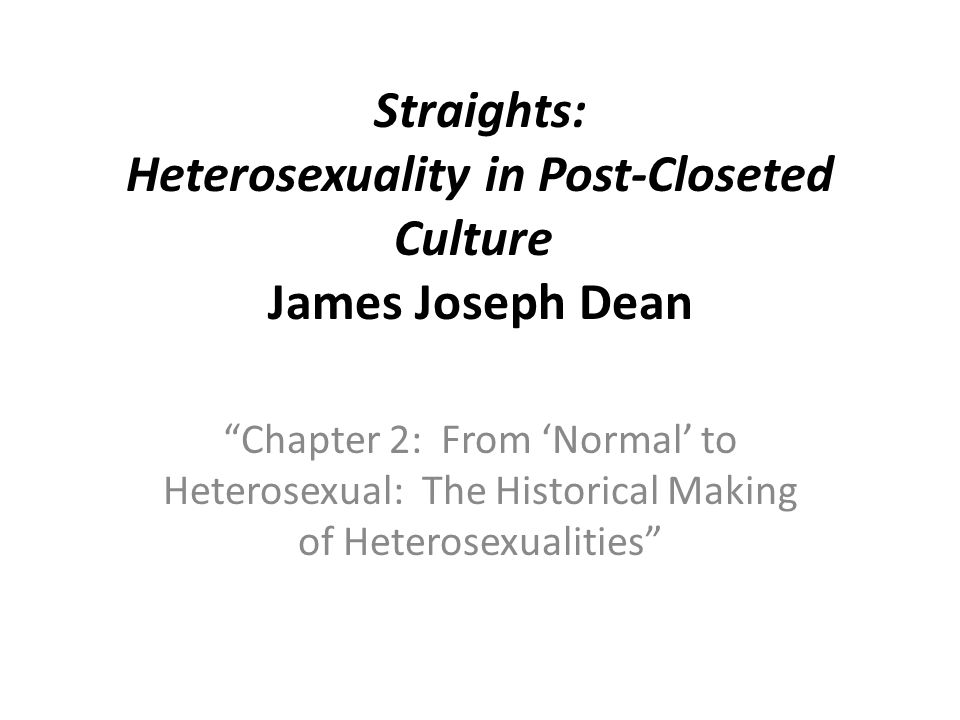 Straights: Heterosexuality in Post-Closeted Culture James Joseph Dean Chapter 2: From 'Normal' to Heterosexual: The Historical Making of Heterosexualities