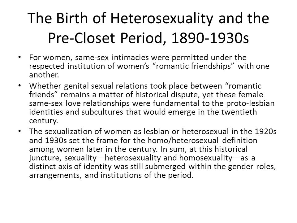 The Birth of Heterosexuality and the Pre-Closet Period, 1890-1930s For women, same-sex intimacies were permitted under the respected institution of wo
