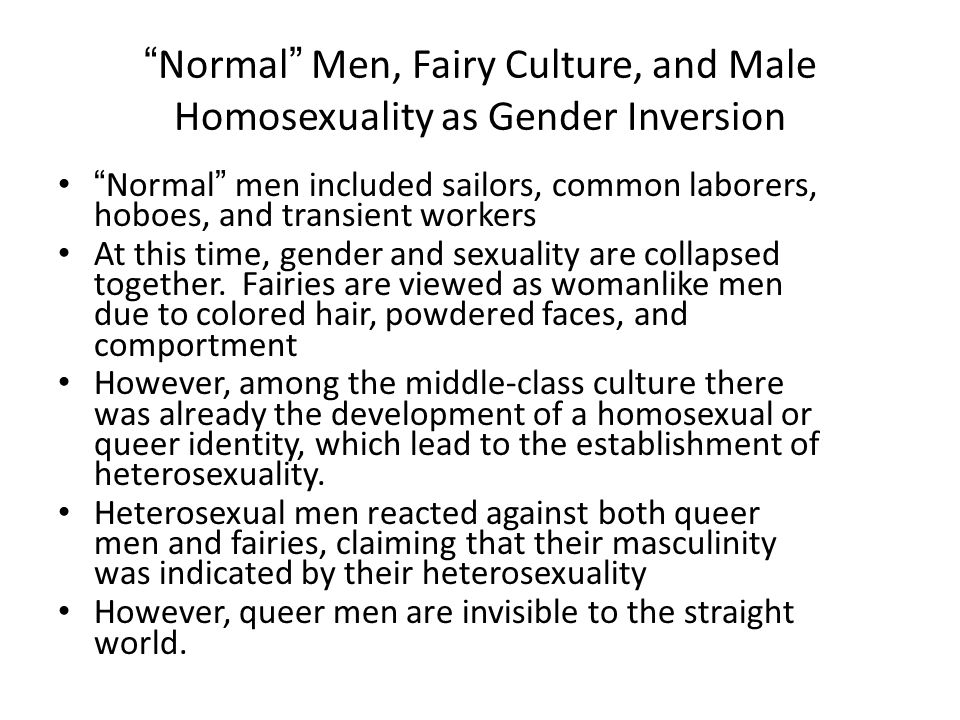 Normal Men, Fairy Culture, and Male Homosexuality as Gender Inversion Normal men included sailors, common laborers, hoboes, and transient workers At this time, gender and sexuality are collapsed together.