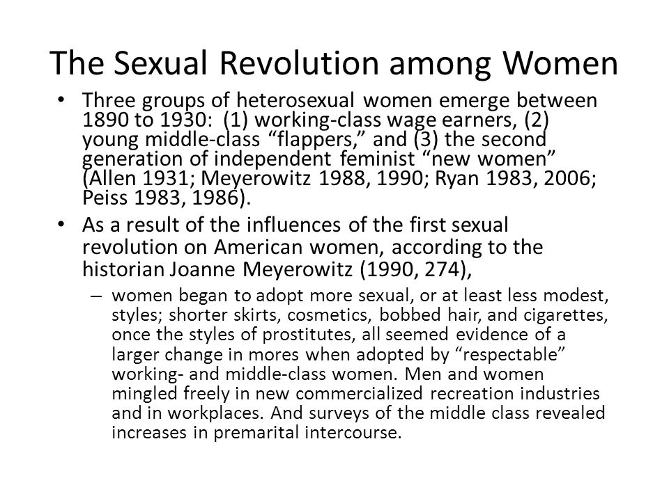 The Sexual Revolution among Women Three groups of heterosexual women emerge between 1890 to 1930: (1) working-class wage earners, (2) young middle-class flappers, and (3) the second generation of independent feminist new women (Allen 1931; Meyerowitz 1988, 1990; Ryan 1983, 2006; Peiss 1983, 1986).