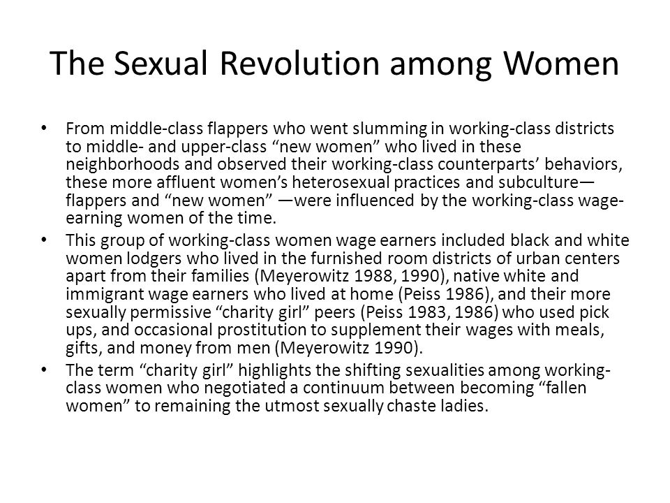 The Sexual Revolution among Women From middle-class flappers who went slumming in working-class districts to middle- and upper-class new women who lived in these neighborhoods and observed their working-class counterparts' behaviors, these more affluent women's heterosexual practices and subculture— flappers and new women —were influenced by the working-class wage- earning women of the time.
