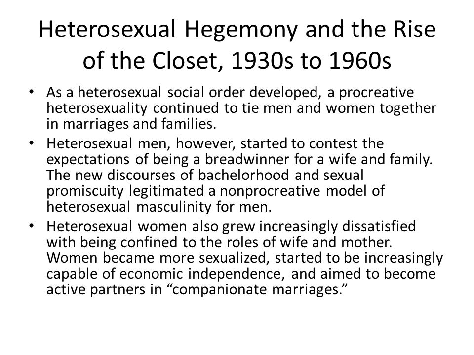 Heterosexual Hegemony and the Rise of the Closet, 1930s to 1960s As a heterosexual social order developed, a procreative heterosexuality continued to