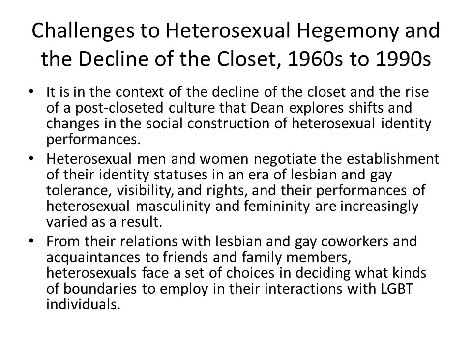 Challenges to Heterosexual Hegemony and the Decline of the Closet, 1960s to 1990s It is in the context of the decline of the closet and the rise of a post-closeted culture that Dean explores shifts and changes in the social construction of heterosexual identity performances.