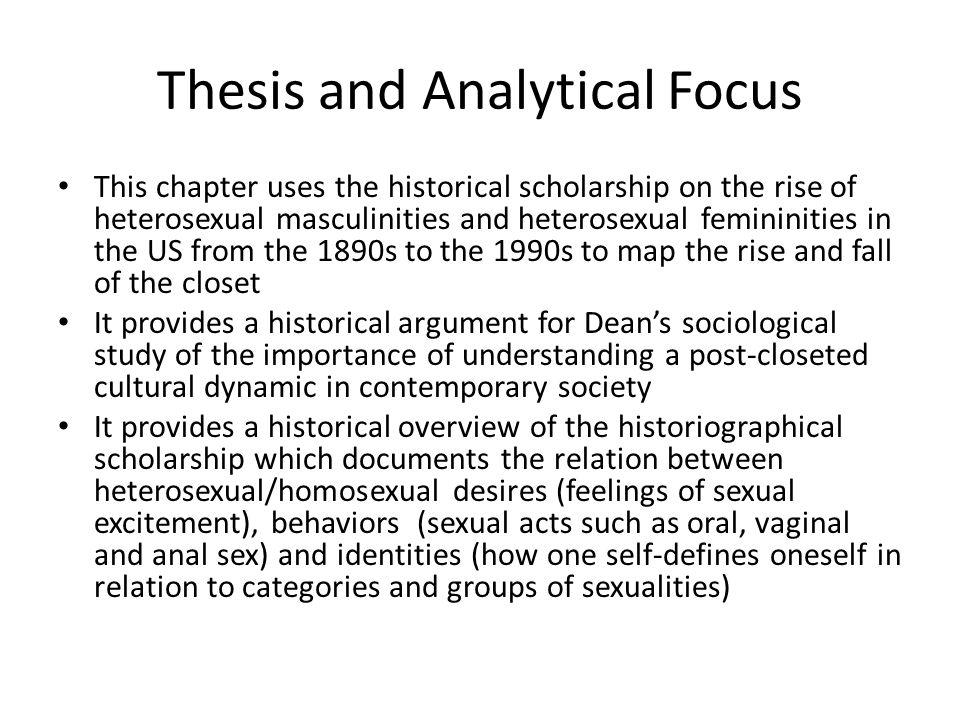 Thesis and Analytical Focus This chapter uses the historical scholarship on the rise of heterosexual masculinities and heterosexual femininities in the US from the 1890s to the 1990s to map the rise and fall of the closet It provides a historical argument for Dean's sociological study of the importance of understanding a post-closeted cultural dynamic in contemporary society It provides a historical overview of the historiographical scholarship which documents the relation between heterosexual/homosexual desires (feelings of sexual excitement), behaviors (sexual acts such as oral, vaginal and anal sex) and identities (how one self-defines oneself in relation to categories and groups of sexualities)