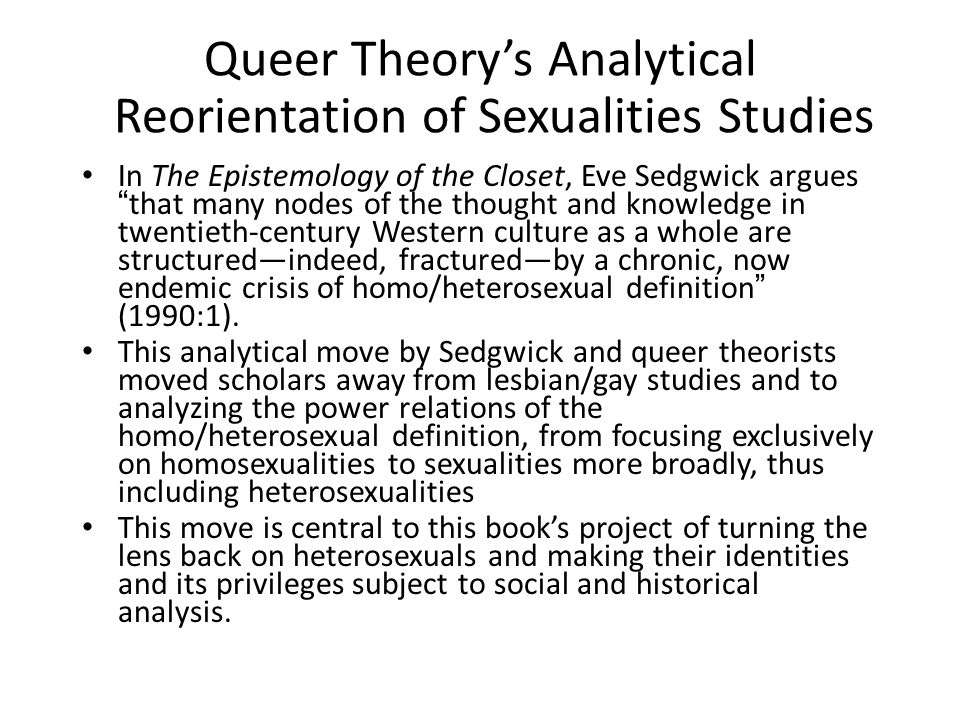 Queer Theory's Analytical Reorientation of Sexualities Studies In The Epistemology of the Closet, Eve Sedgwick argues that many nodes of the thought and knowledge in twentieth-century Western culture as a whole are structured—indeed, fractured—by a chronic, now endemic crisis of homo/heterosexual definition (1990:1).