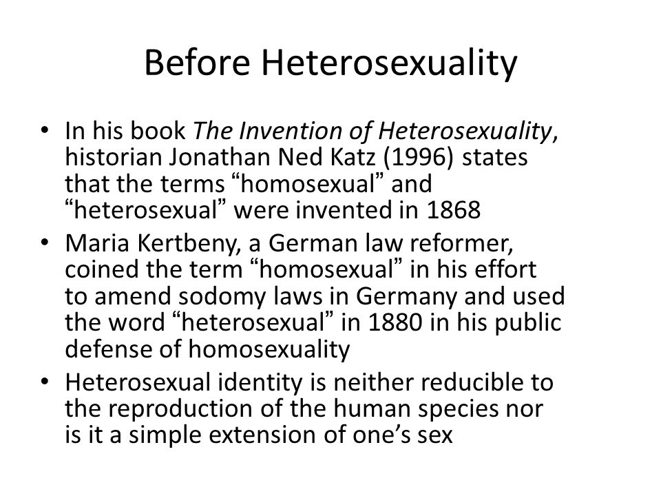 """Before Heterosexuality In his book The Invention of Heterosexuality, historian Jonathan Ned Katz (1996) states that the terms """"homosexual"""" and """"hetero"""