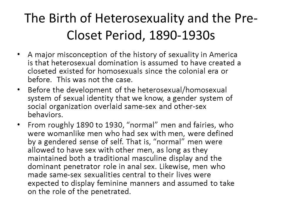 The Birth of Heterosexuality and the Pre- Closet Period, 1890-1930s A major misconception of the history of sexuality in America is that heterosexual