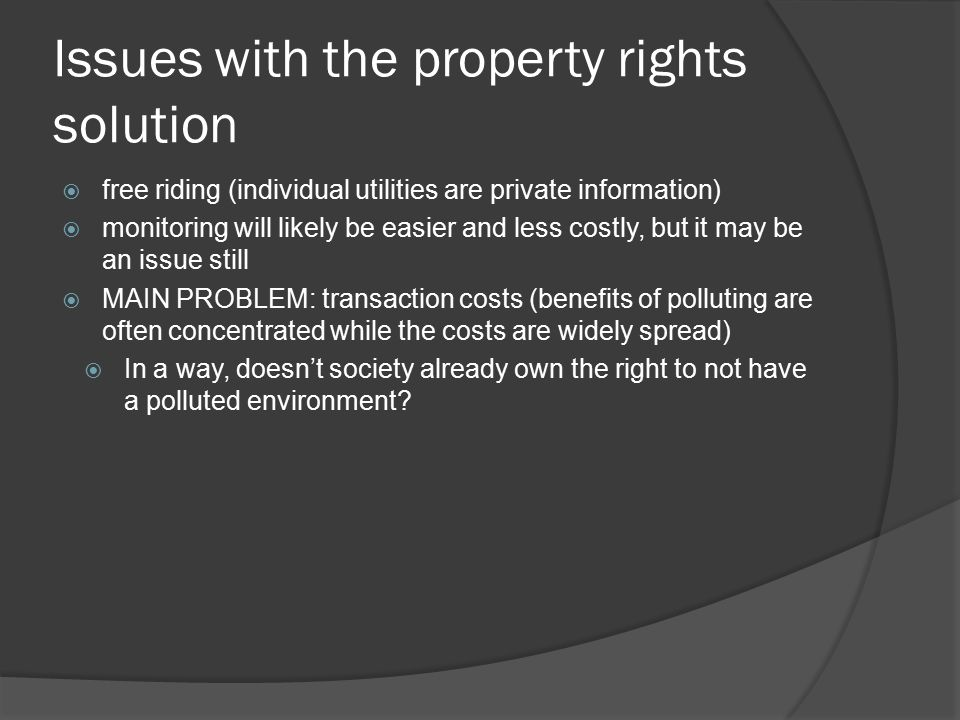 Issues with the property rights solution  free riding (individual utilities are private information)  monitoring will likely be easier and less costly, but it may be an issue still  MAIN PROBLEM: transaction costs (benefits of polluting are often concentrated while the costs are widely spread)  In a way, doesn't society already own the right to not have a polluted environment