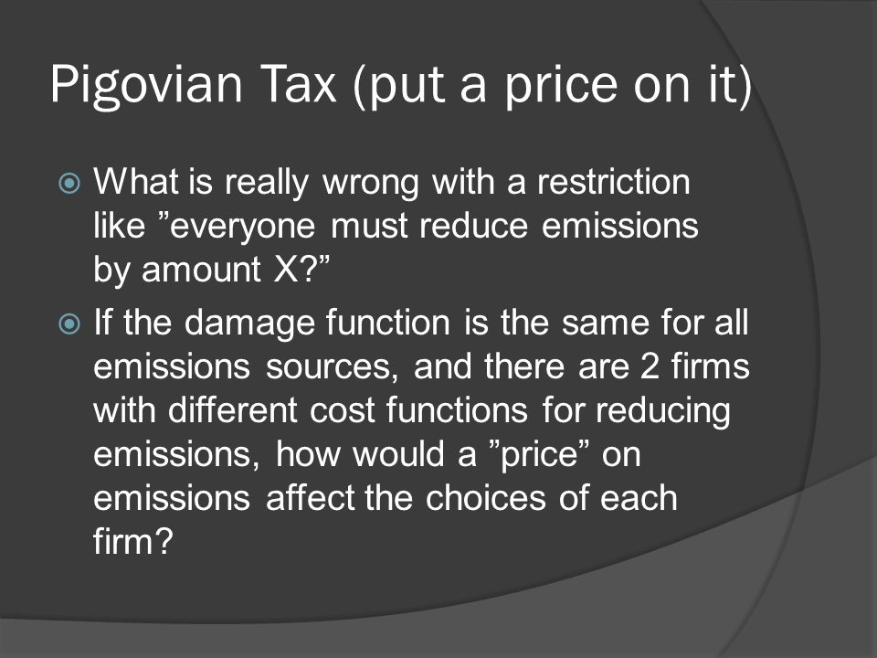 Pigovian Tax (put a price on it)  What is really wrong with a restriction like everyone must reduce emissions by amount X  If the damage function is the same for all emissions sources, and there are 2 firms with different cost functions for reducing emissions, how would a price on emissions affect the choices of each firm