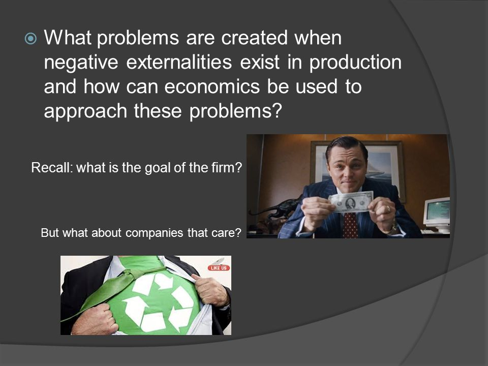  What problems are created when negative externalities exist in production and how can economics be used to approach these problems.