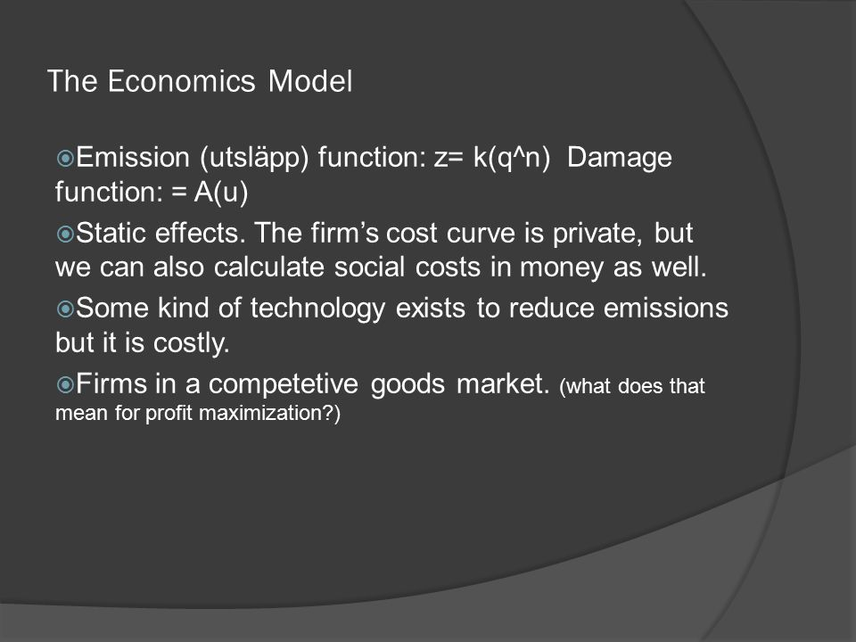 The Economics Model  Emission (utsläpp) function: z= k(q^n) Damage function: = A(u)  Static effects.