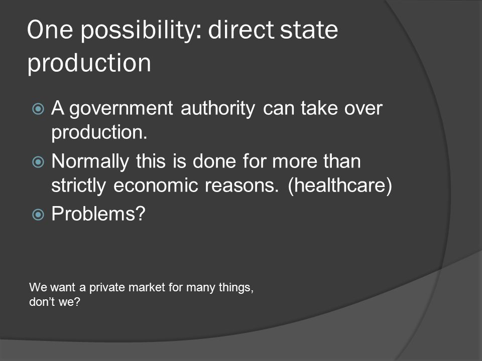 One possibility: direct state production  A government authority can take over production.