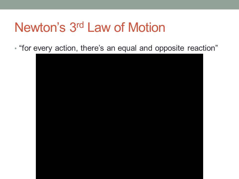 Newton's 3 rd Law of Motion for every action, there's an equal and opposite reaction