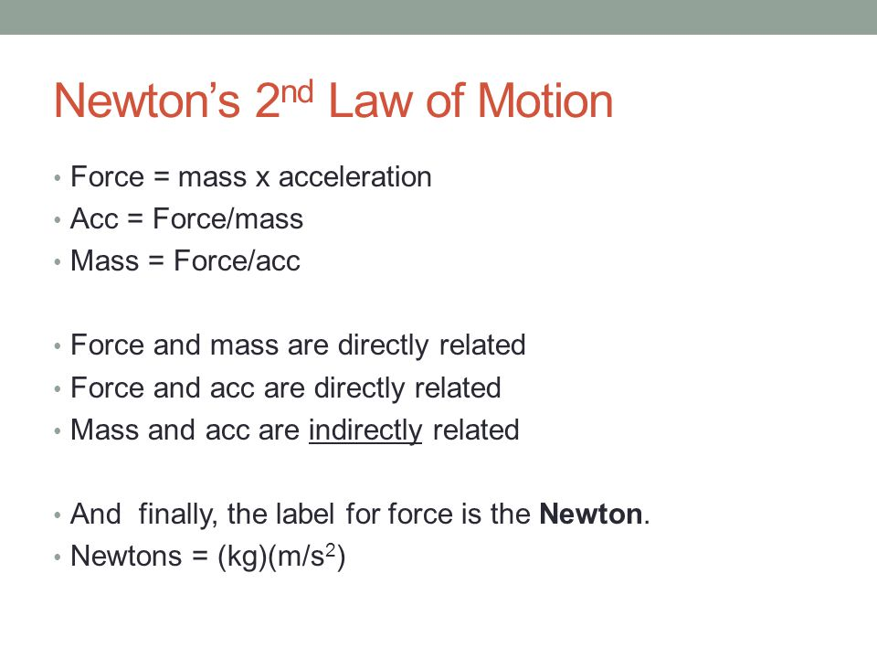 Newton's 2 nd Law of Motion Force = mass x acceleration Acc = Force/mass Mass = Force/acc Force and mass are directly related Force and acc are directly related Mass and acc are indirectly related And finally, the label for force is the Newton.