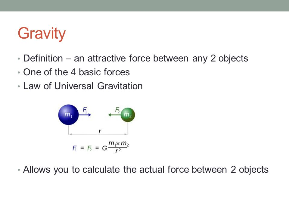 Gravity Definition – an attractive force between any 2 objects One of the 4 basic forces Law of Universal Gravitation Allows you to calculate the actual force between 2 objects