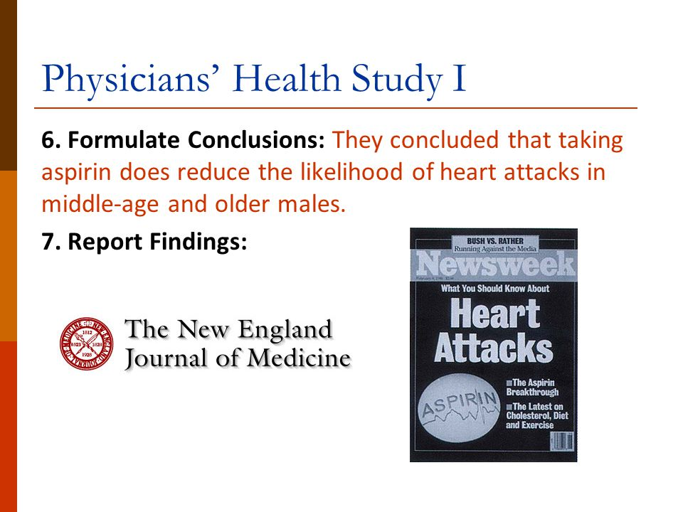 Physicians' Health Study I 6. Formulate Conclusions: They concluded that taking aspirin does reduce the likelihood of heart attacks in middle-age and
