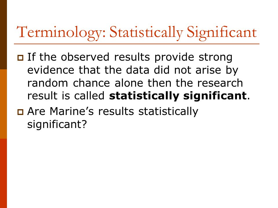 Terminology: Statistically Significant  If the observed results provide strong evidence that the data did not arise by random chance alone then the r