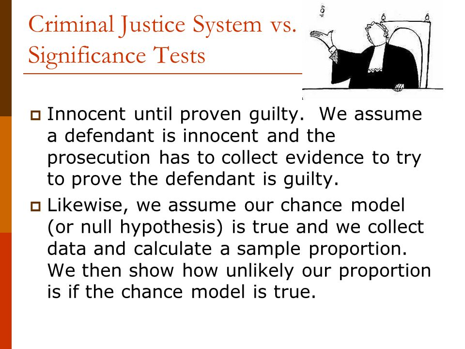 Criminal Justice System vs. Significance Tests  Innocent until proven guilty. We assume a defendant is innocent and the prosecution has to collect ev