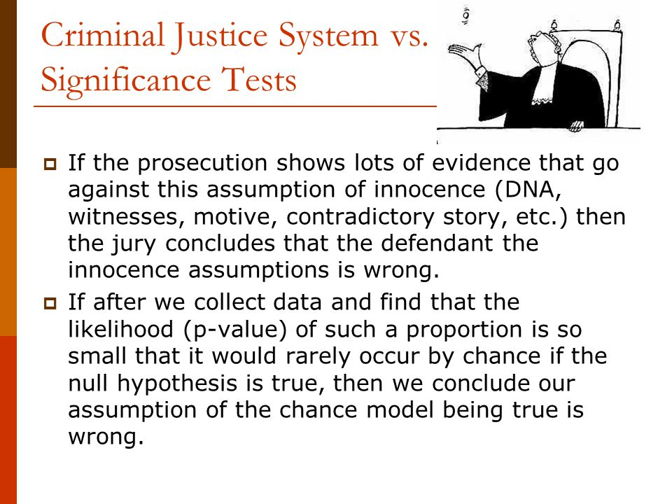 Criminal Justice System vs. Significance Tests  If the prosecution shows lots of evidence that go against this assumption of innocence (DNA, witnesse