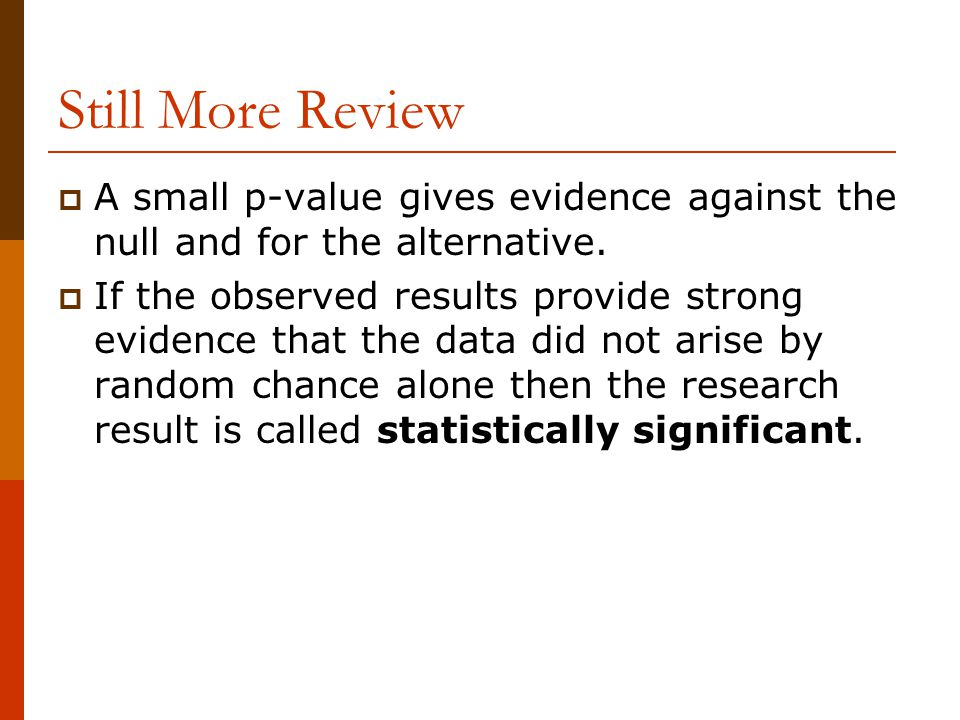 Still More Review  A small p-value gives evidence against the null and for the alternative.  If the observed results provide strong evidence that th