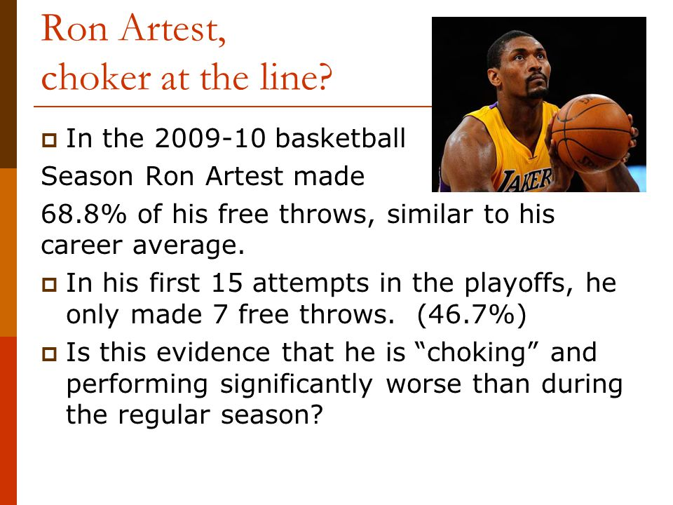 Ron Artest, choker at the line?  In the 2009-10 basketball Season Ron Artest made 68.8% of his free throws, similar to his career average.  In his f
