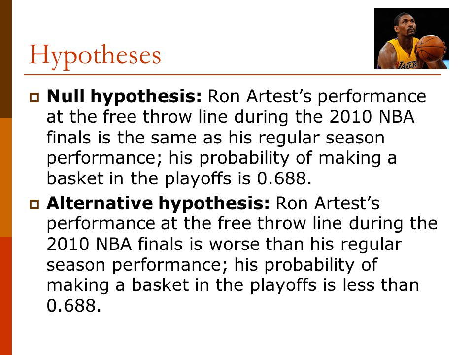 Hypotheses  Null hypothesis: Ron Artest's performance at the free throw line during the 2010 NBA finals is the same as his regular season performance