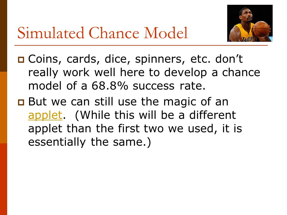 Simulated Chance Model  Coins, cards, dice, spinners, etc. don't really work well here to develop a chance model of a 68.8% success rate.  But we ca