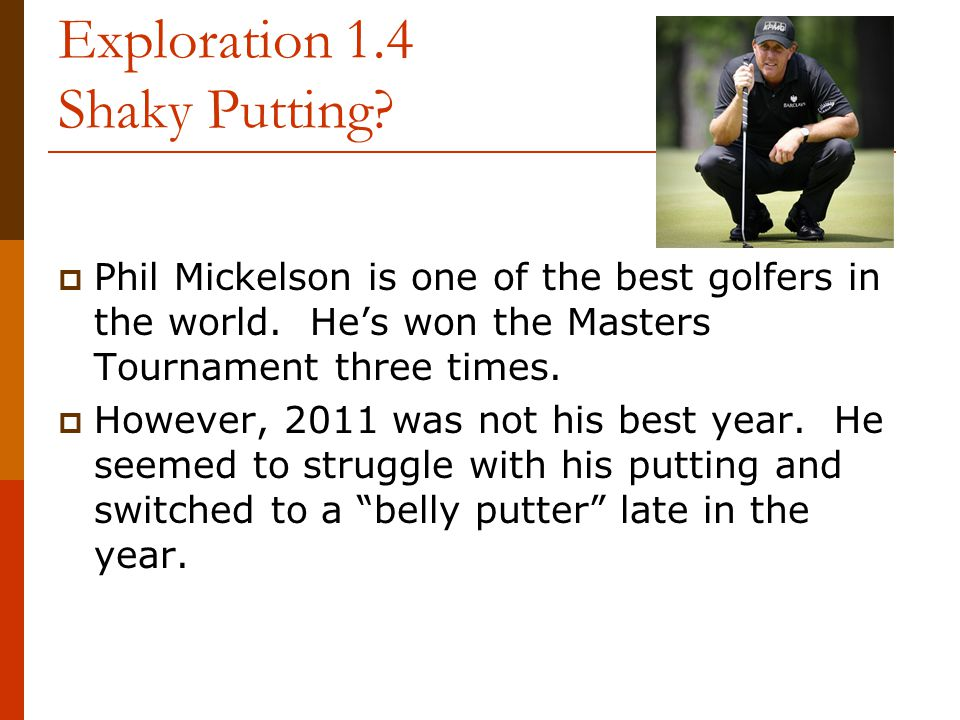 Exploration 1.4 Shaky Putting?  Phil Mickelson is one of the best golfers in the world. He's won the Masters Tournament three times.  However, 2011