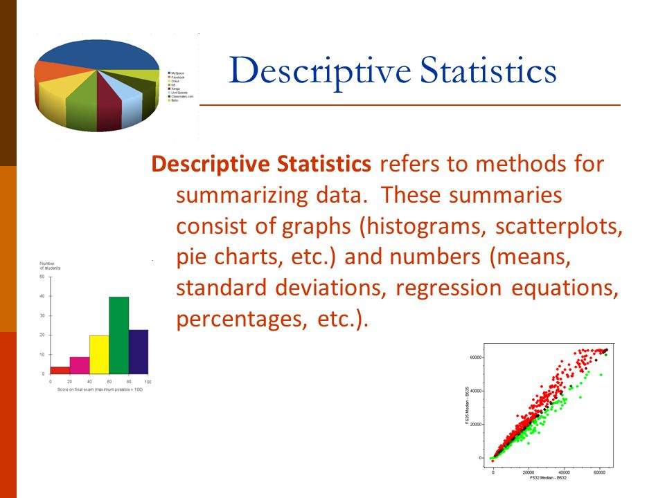 Descriptive Statistics Descriptive Statistics refers to methods for summarizing data. These summaries consist of graphs (histograms, scatterplots, pie