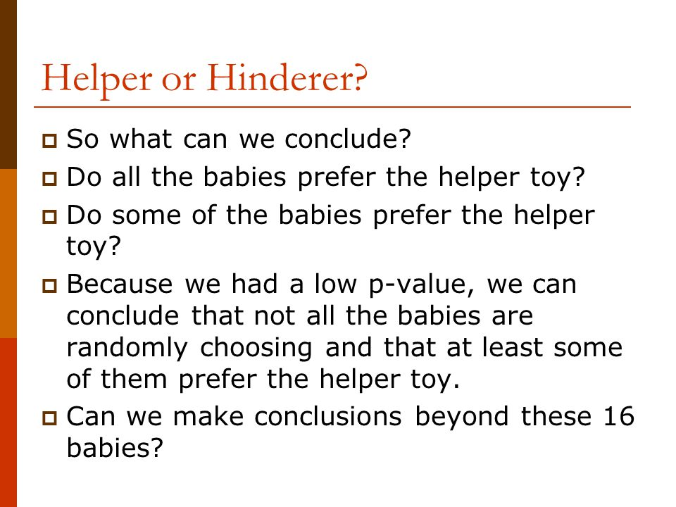Helper or Hinderer?  So what can we conclude?  Do all the babies prefer the helper toy?  Do some of the babies prefer the helper toy?  Because we