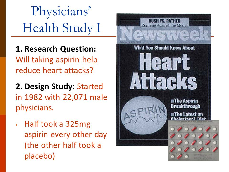 Physicians' Health Study I 1. Research Question: Will taking aspirin help reduce heart attacks? 2. Design Study: Started in 1982 with 22,071 male phys