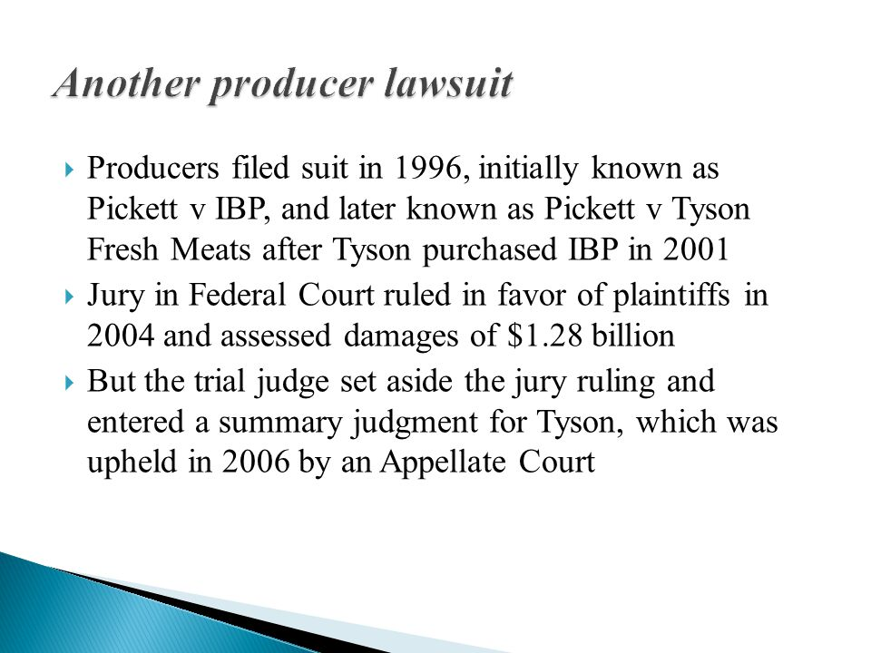  Producers filed suit in 1996, initially known as Pickett v IBP, and later known as Pickett v Tyson Fresh Meats after Tyson purchased IBP in 2001  Jury in Federal Court ruled in favor of plaintiffs in 2004 and assessed damages of $1.28 billion  But the trial judge set aside the jury ruling and entered a summary judgment for Tyson, which was upheld in 2006 by an Appellate Court