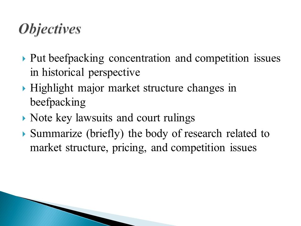  Put beefpacking concentration and competition issues in historical perspective  Highlight major market structure changes in beefpacking  Note key lawsuits and court rulings  Summarize (briefly) the body of research related to market structure, pricing, and competition issues