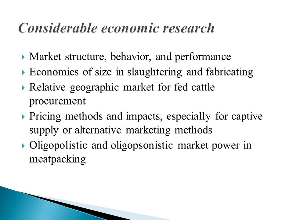  Market structure, behavior, and performance  Economies of size in slaughtering and fabricating  Relative geographic market for fed cattle procurement  Pricing methods and impacts, especially for captive supply or alternative marketing methods  Oligopolistic and oligopsonistic market power in meatpacking