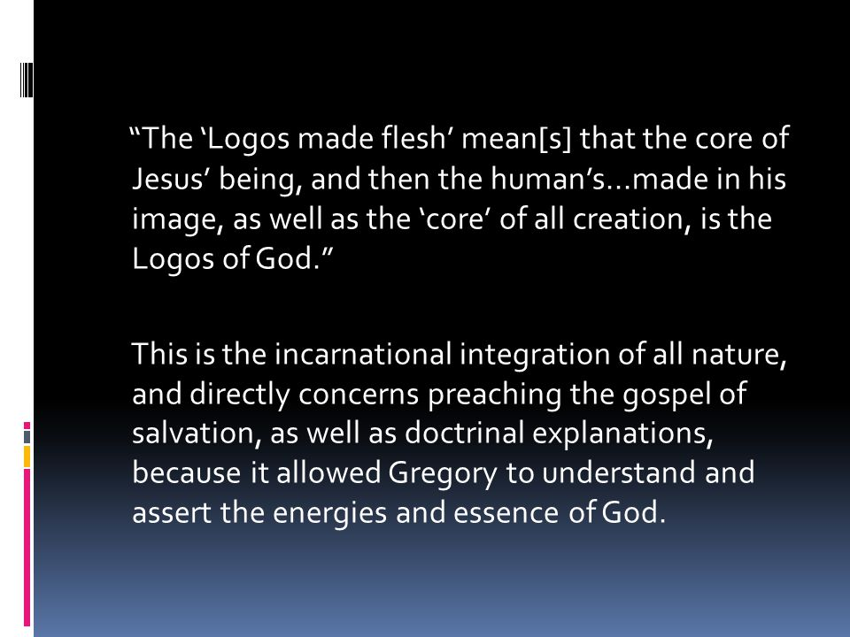 The 'Logos made flesh' mean[s] that the core of Jesus' being, and then the human's...made in his image, as well as the 'core' of all creation, is the Logos of God. This is the incarnational integration of all nature, and directly concerns preaching the gospel of salvation, as well as doctrinal explanations, because it allowed Gregory to understand and assert the energies and essence of God.