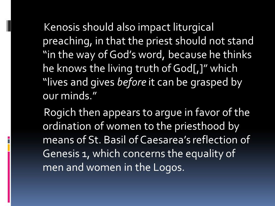 Kenosis should also impact liturgical preaching, in that the priest should not stand in the way of God's word, because he thinks he knows the living truth of God[,] which lives and gives before it can be grasped by our minds. Rogich then appears to argue in favor of the ordination of women to the priesthood by means of St.