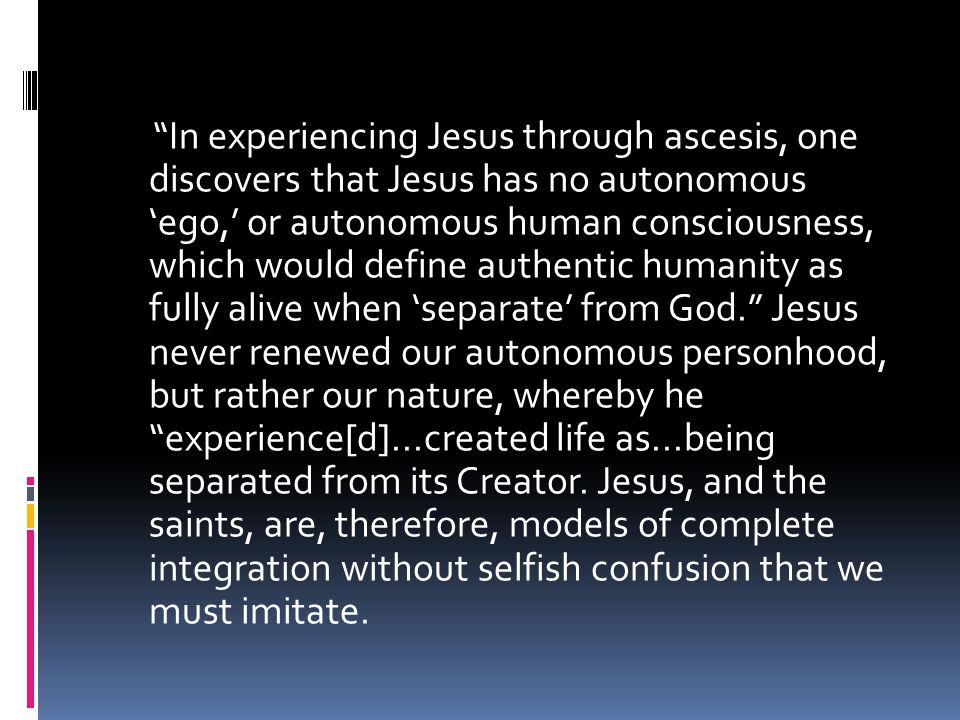 In experiencing Jesus through ascesis, one discovers that Jesus has no autonomous 'ego,' or autonomous human consciousness, which would define authentic humanity as fully alive when 'separate' from God. Jesus never renewed our autonomous personhood, but rather our nature, whereby he experience[d]...created life as...being separated from its Creator.
