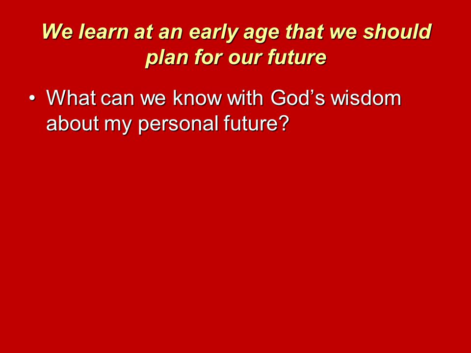 We learn at an early age that we should plan for our future What can we know with God's wisdom about my personal future?What can we know with God's wi