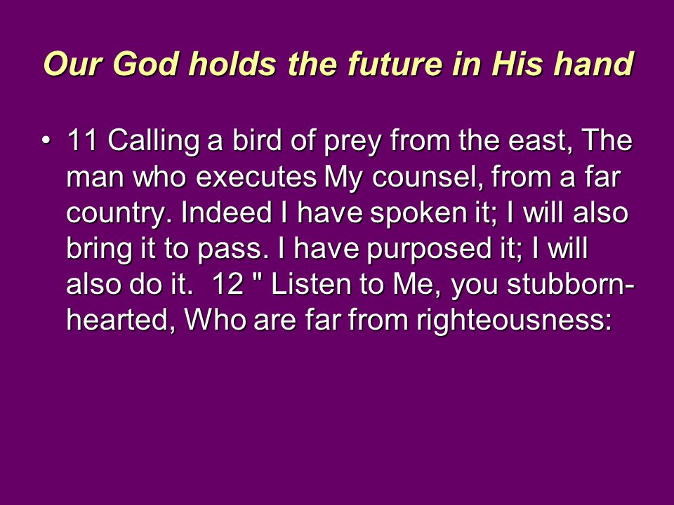 Our God holds the future in His hand 11 Calling a bird of prey from the east, The man who executes My counsel, from a far country. Indeed I have spoke