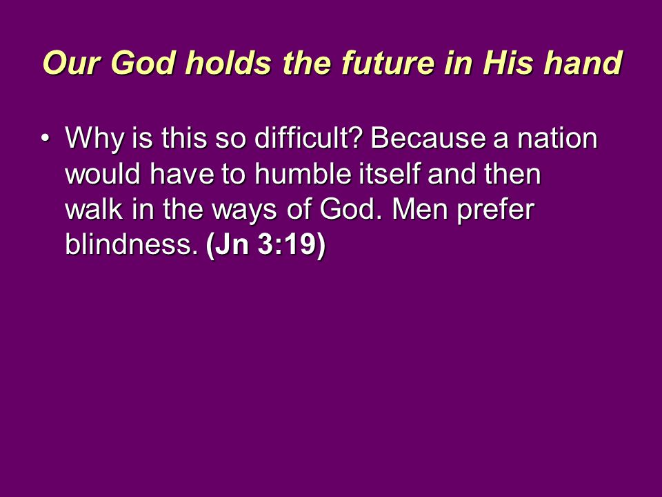 Our God holds the future in His hand Why is this so difficult? Because a nation would have to humble itself and then walk in the ways of God. Men pref