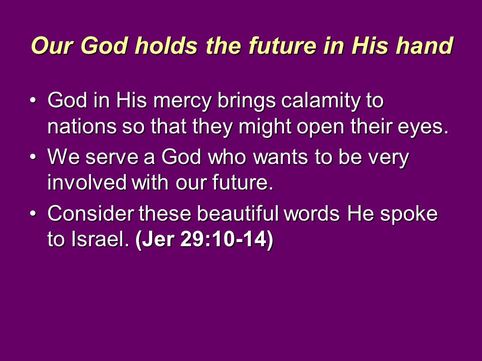 Our God holds the future in His hand God in His mercy brings calamity to nations so that they might open their eyes.God in His mercy brings calamity t