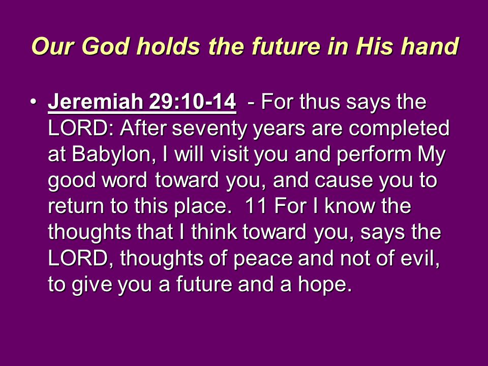 Our God holds the future in His hand Jeremiah 29:10-14 - For thus says the LORD: After seventy years are completed at Babylon, I will visit you and pe