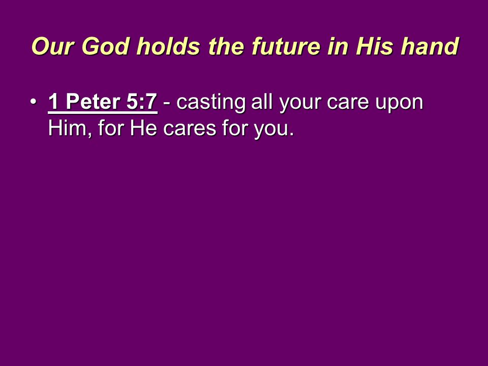Our God holds the future in His hand 1 Peter 5:7 - casting all your care upon Him, for He cares for you.1 Peter 5:7 - casting all your care upon Him,