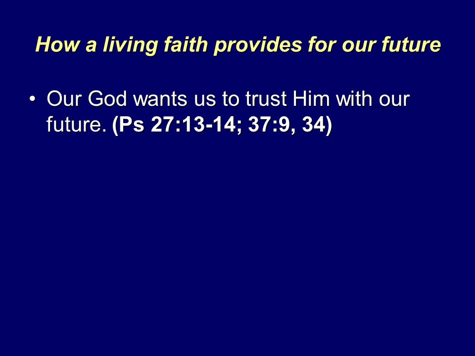 How a living faith provides for our future Our God wants us to trust Him with our future. (Ps 27:13-14; 37:9, 34)Our God wants us to trust Him with ou