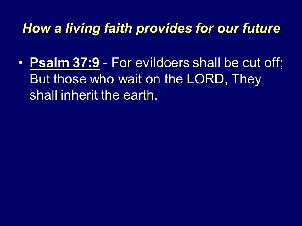 How a living faith provides for our future Psalm 37:9 - For evildoers shall be cut off; But those who wait on the LORD, They shall inherit the earth.P