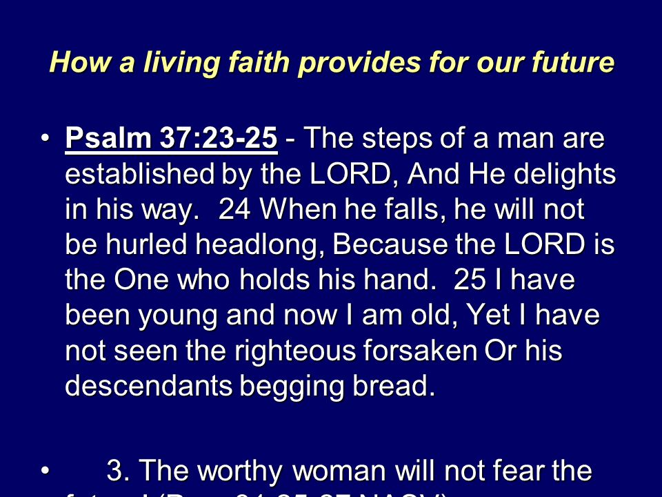 How a living faith provides for our future Psalm 37:23-25 - The steps of a man are established by the LORD, And He delights in his way. 24 When he fal