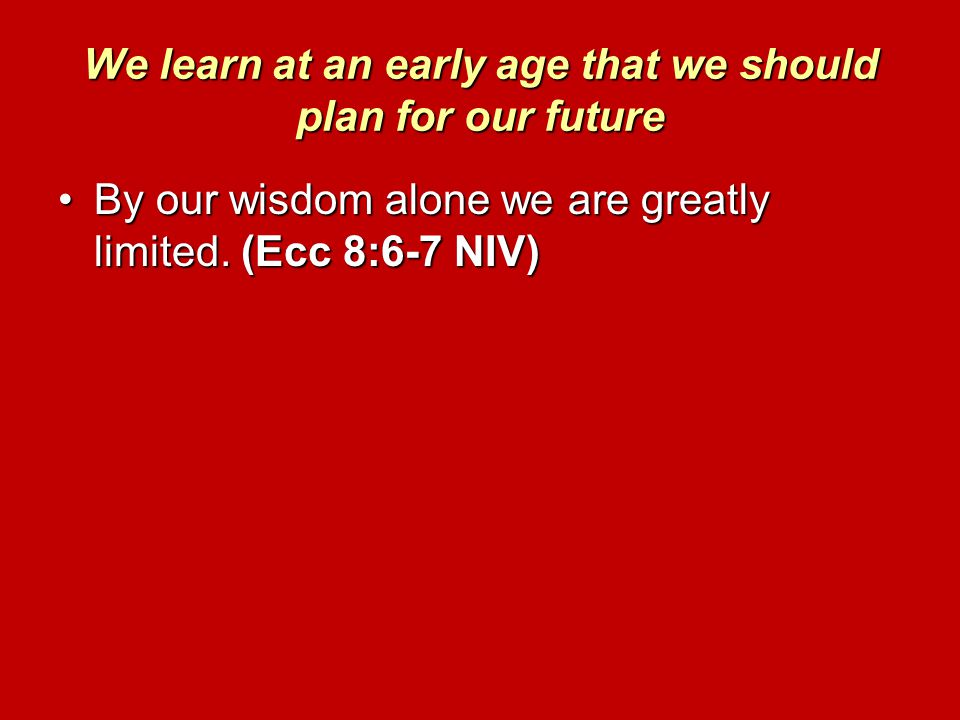 We learn at an early age that we should plan for our future By our wisdom alone we are greatly limited. (Ecc 8:6-7 NIV)By our wisdom alone we are grea