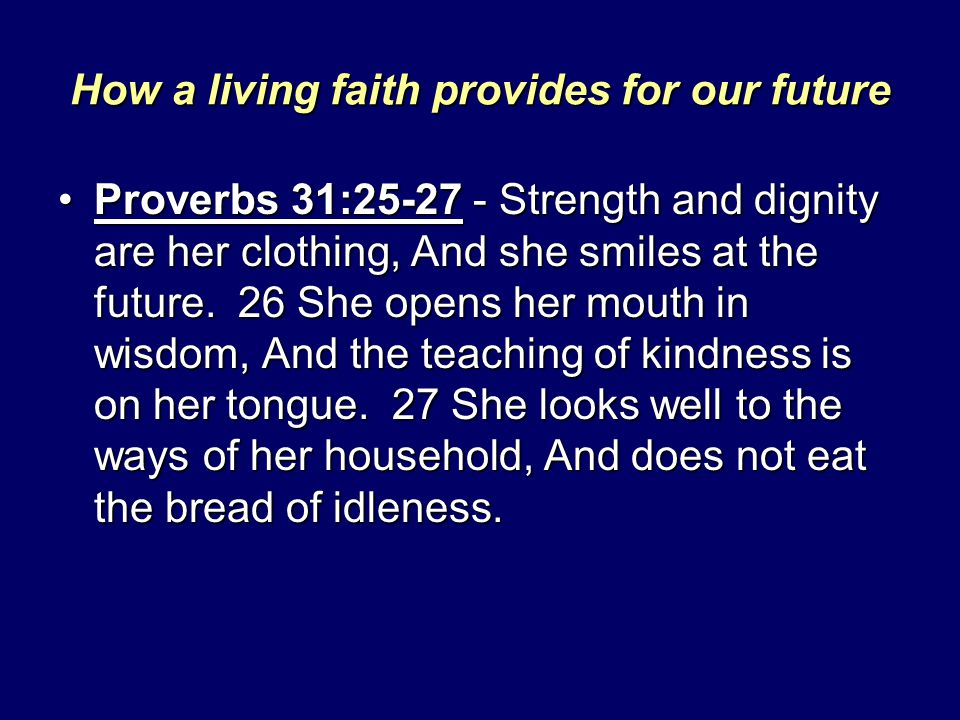 How a living faith provides for our future Proverbs 31:25-27 - Strength and dignity are her clothing, And she smiles at the future. 26 She opens her m