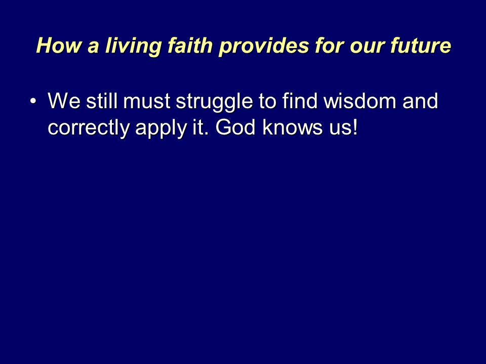 How a living faith provides for our future We still must struggle to find wisdom and correctly apply it. God knows us!We still must struggle to find w
