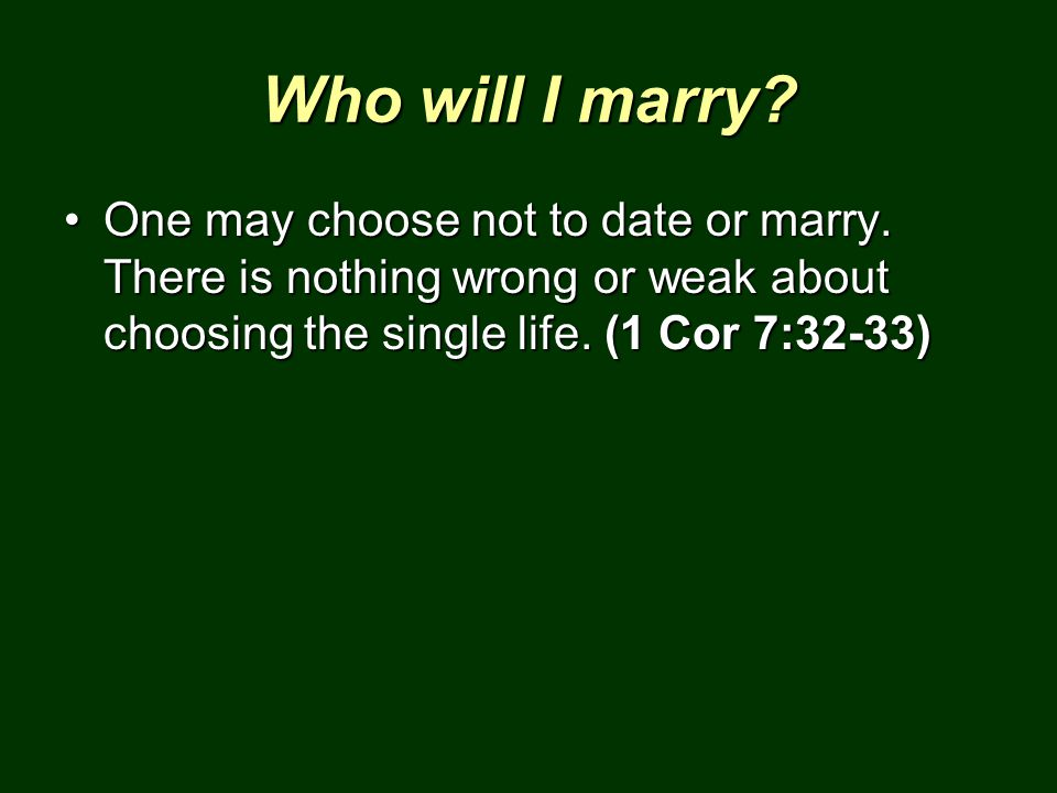 Who will I marry? One may choose not to date or marry. There is nothing wrong or weak about choosing the single life. (1 Cor 7:32-33)One may choose no